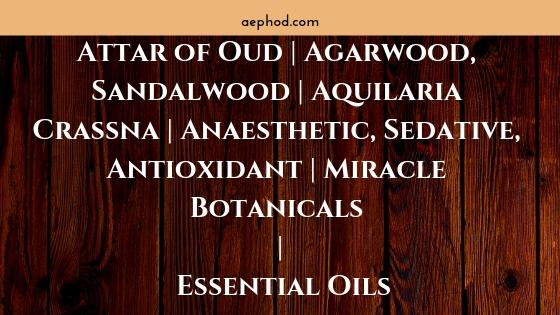 Attar of Oud   Agarwood, Sandalwood   Aquilaria Crassna   Anaesthetic, Sedative, Antioxidant   Miracle Botanicals   Essential Oils