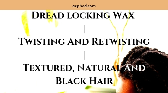 Dread locking Wax _ Twisting And Retwisting _ Textured, Natural And Black Hair Blog Post Banner Image