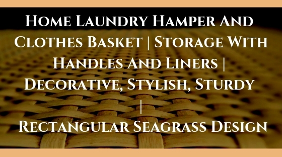 Home Laundry Hamper And Clothes Basket _ Storage With Handles And Liners _ Decorative, Stylish, Sturdy _ Rectangular Seagrass Design Blog Post Banner Image
