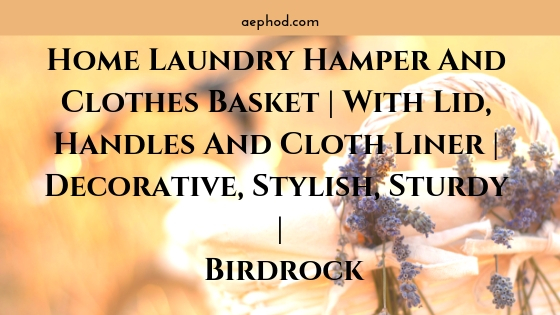 Home Laundry Hamper And Clothes Basket | With Lid, Handles And Cloth Liner | Decorative, Stylish, Sturdy | Birdrock