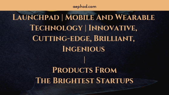 Launchpad _ Mobile And Wearable Technology _ Innovative, Cutting-edge, Brilliant, Ingenious _ Products From The Brightest Startups Blog Post Banner Image 2