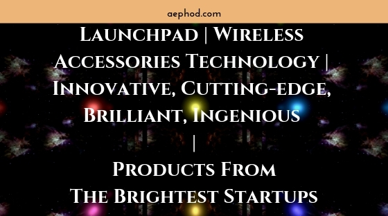 Launchpad _ Wireless Accessories Technology _ Innovative, Cutting-edge, Brilliant, Ingenious _ Products From The Brightest Startups Blog Post Banner Image 2