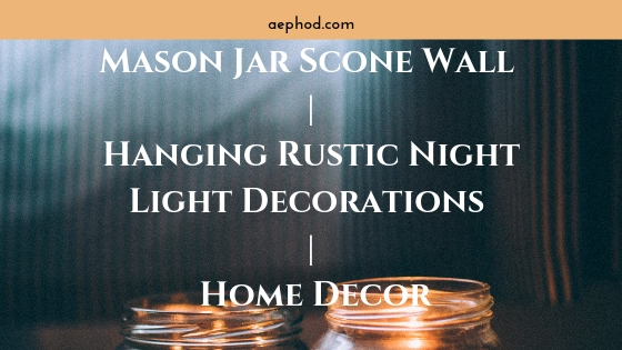 Mason Jar Scone Wall _ Hanging Rustic Night Light Decorations _ Home Decor Blog Post Banner Image
