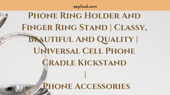 Phone Ring Holder And Finger Ring Stand _ Classy, Beautiful And Quality _ Universal Cell Phone Cradle Kickstand _ Phone Accessories Blog Post Banner Image